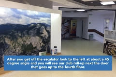 After you get off the escalator look to the left at about a 45 degree angle and you will see our club roll-up next the door that goes up to the fourth floor.
